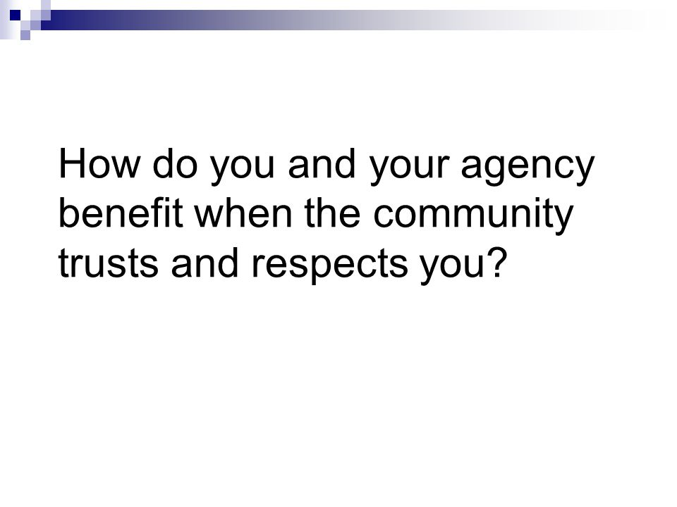 How do you and your agency benefit when the community trusts and respects you?