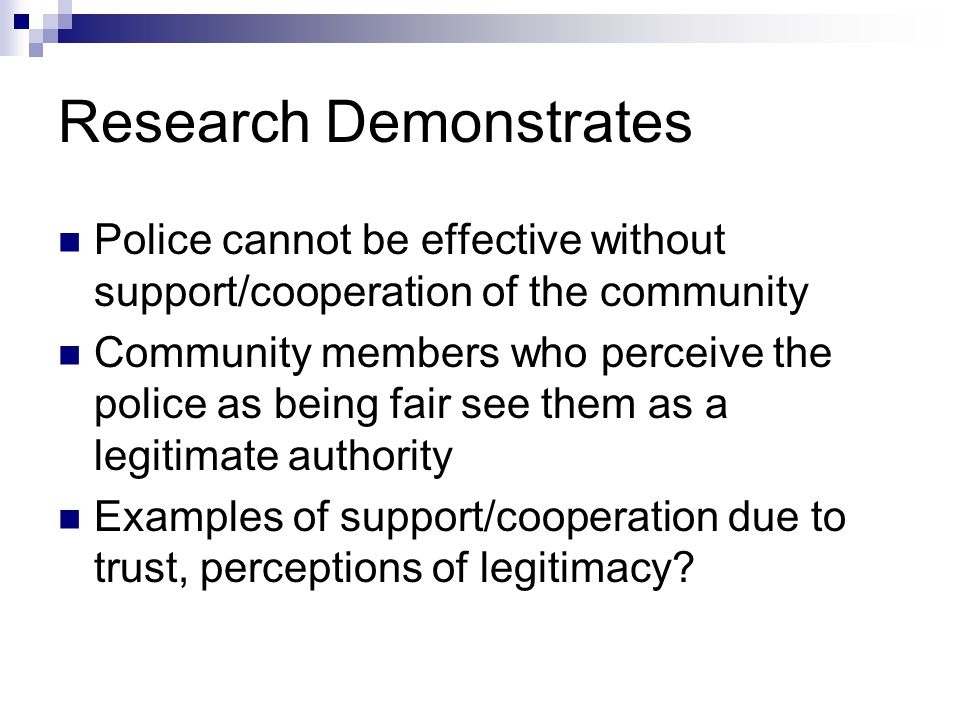 Research Demonstrates Police cannot be effective without support/cooperation of the community Community members who perceive the police as being fair