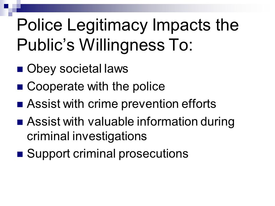Police Legitimacy Impacts the Public's Willingness To: Obey societal laws Cooperate with the police Assist with crime prevention efforts Assist with v