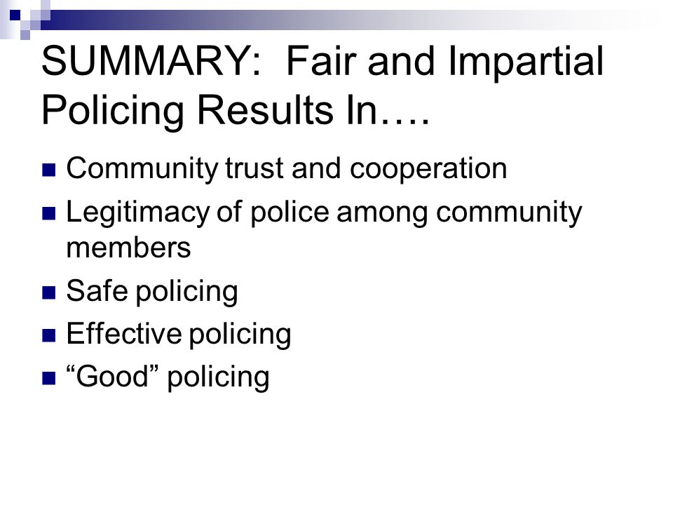 SUMMARY: Fair and Impartial Policing Results In…. Community trust and cooperation Legitimacy of police among community members Safe policing Effective