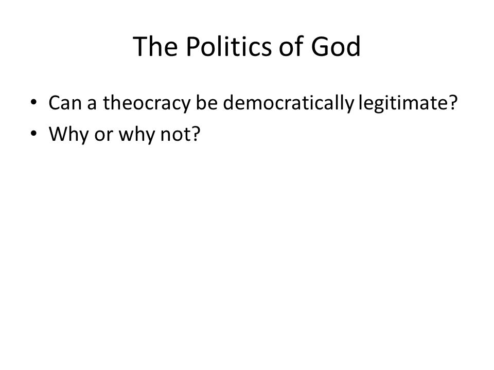The Politics of God Can a theocracy be democratically legitimate? Why or why not?