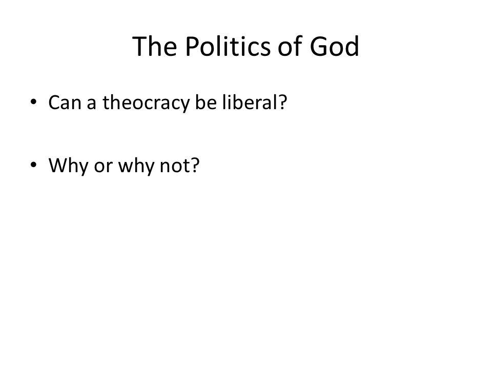 The Politics of God Can a theocracy be liberal? Why or why not?