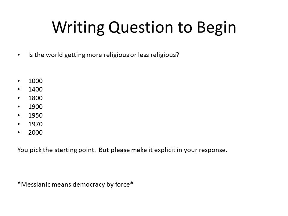 Writing Question to Begin Is the world getting more religious or less religious? 1000 1400 1800 1900 1950 1970 2000 You pick the starting point. But p