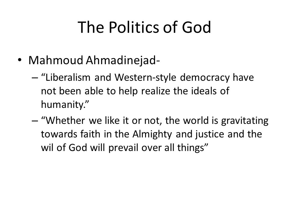 The Politics of God Mahmoud Ahmadinejad- – Liberalism and Western-style democracy have not been able to help realize the ideals of humanity. – Whether we like it or not, the world is gravitating towards faith in the Almighty and justice and the wil of God will prevail over all things