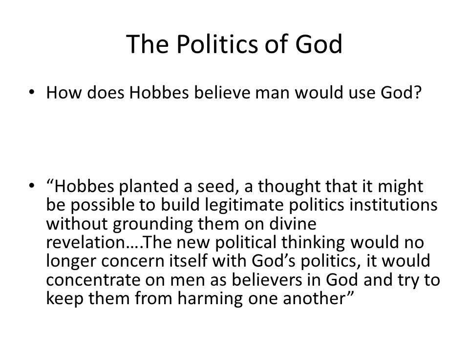 """The Politics of God How does Hobbes believe man would use God? """"Hobbes planted a seed, a thought that it might be possible to build legitimate politic"""