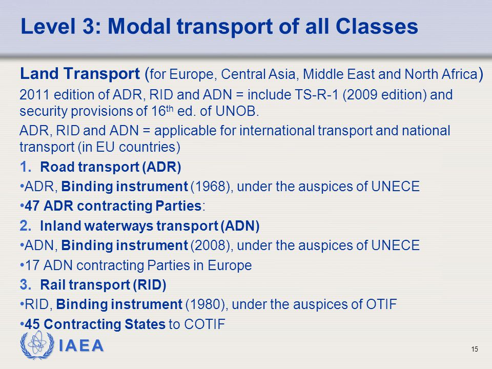 IAEA 15 Level 3: Modal transport of all Classes Land Transport ( for Europe, Central Asia, Middle East and North Africa ) 2011 edition of ADR, RID and ADN = include TS-R-1 (2009 edition) and security provisions of 16 th ed.