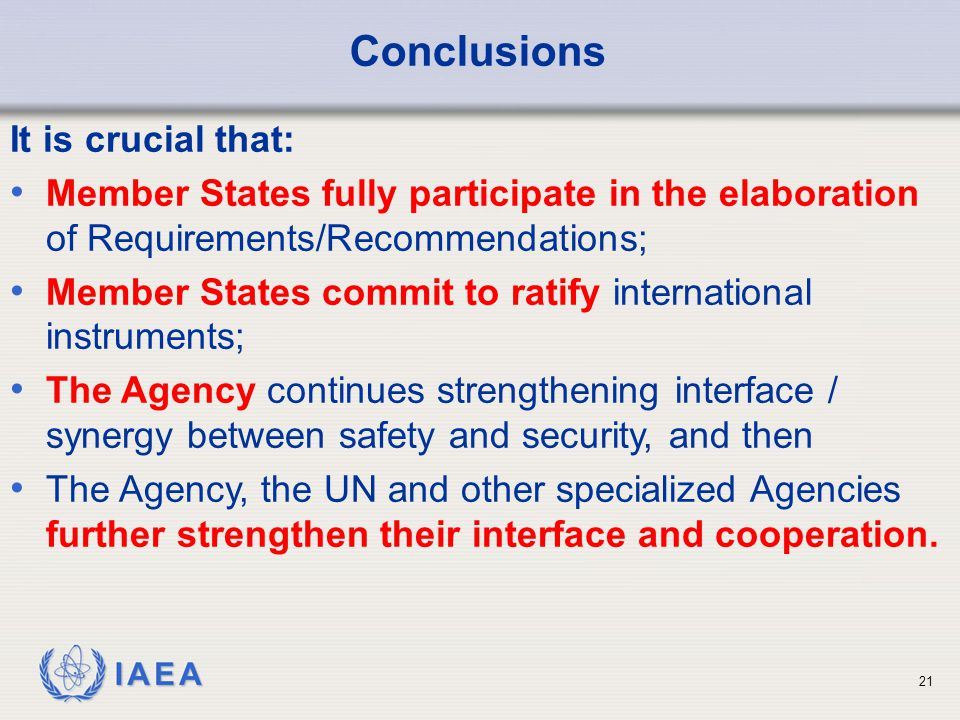IAEA 21 Conclusions It is crucial that: Member States fully participate in the elaboration of Requirements/Recommendations; Member States commit to ratify international instruments; The Agency continues strengthening interface / synergy between safety and security, and then The Agency, the UN and other specialized Agencies further strengthen their interface and cooperation.