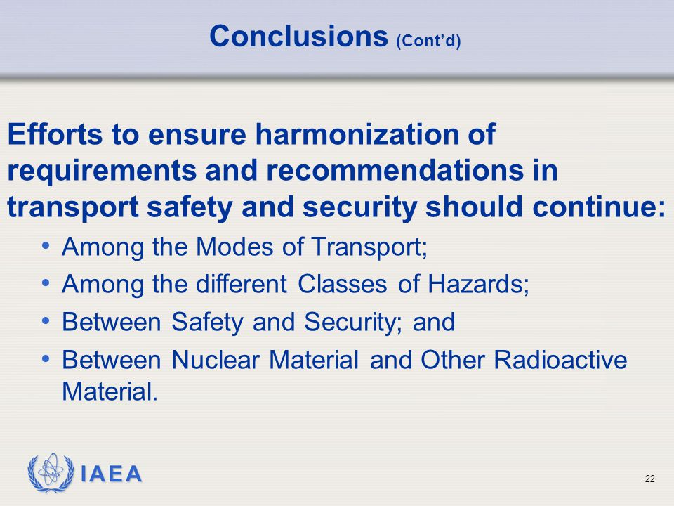 IAEA 22 Conclusions (Cont'd) Efforts to ensure harmonization of requirements and recommendations in transport safety and security should continue: Among the Modes of Transport; Among the different Classes of Hazards; Between Safety and Security; and Between Nuclear Material and Other Radioactive Material.