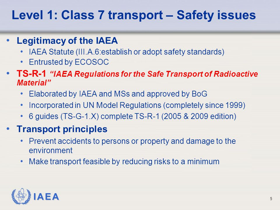 IAEA 5 Level 1: Class 7 transport – Safety issues Legitimacy of the IAEA IAEA Statute (III.A.6:establish or adopt safety standards) Entrusted by ECOSOC TS-R-1 IAEA Regulations for the Safe Transport of Radioactive Material Elaborated by IAEA and MSs and approved by BoG Incorporated in UN Model Regulations (completely since 1999) 6 guides (TS-G-1.X) complete TS-R-1 (2005 & 2009 edition) Transport principles Prevent accidents to persons or property and damage to the environment Make transport feasible by reducing risks to a minimum