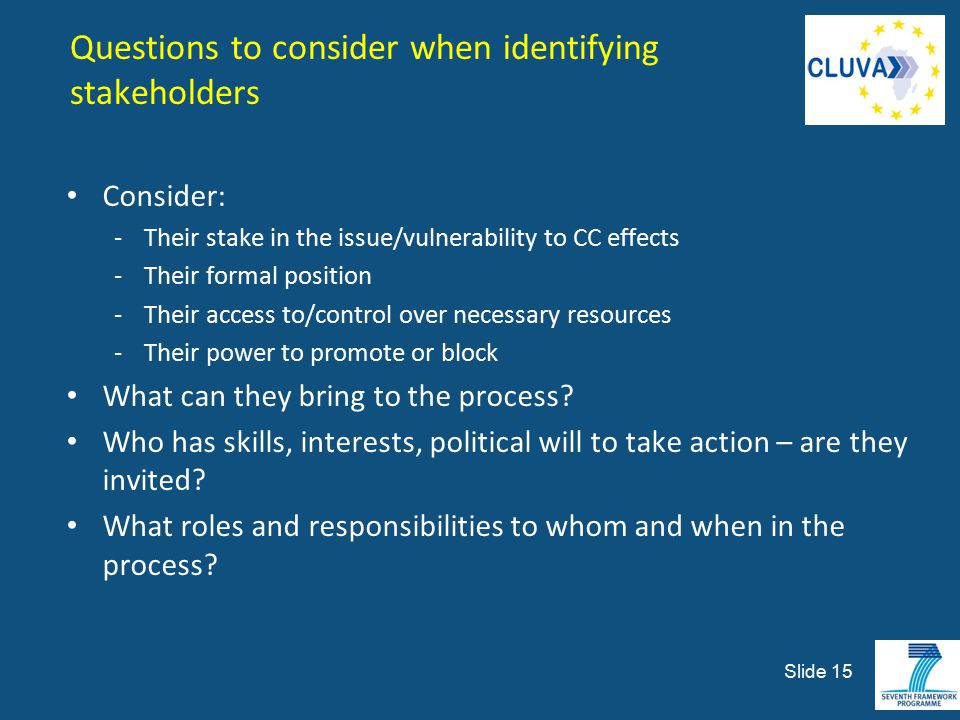Questions to consider when identifying stakeholders Consider: -Their stake in the issue/vulnerability to CC effects -Their formal position -Their acce