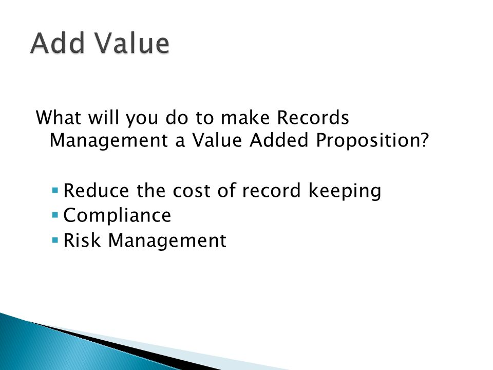 What will you do to make Records Management a Value Added Proposition.