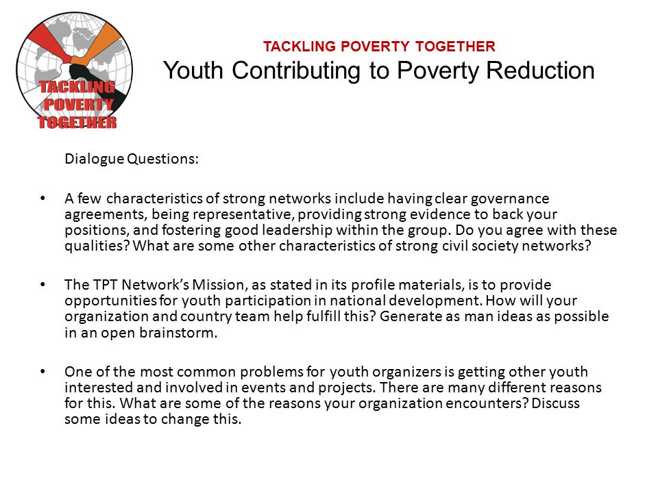 TACKLING POVERTY TOGETHER Youth Contributing to Poverty Reduction Dialogue Questions: A few characteristics of strong networks include having clear governance agreements, being representative, providing strong evidence to back your positions, and fostering good leadership within the group.