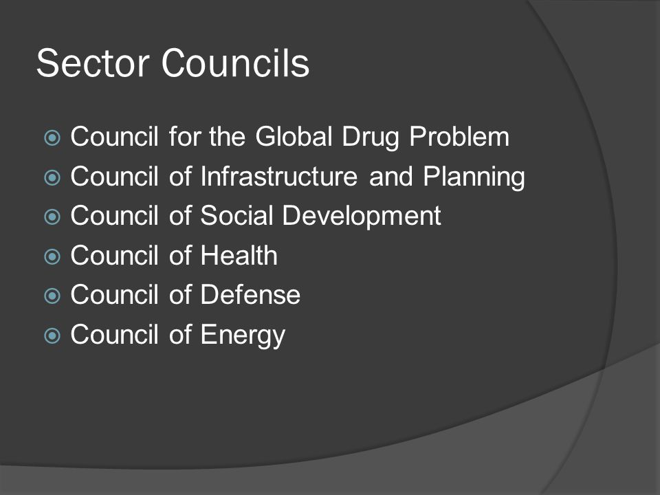 Sector Councils  Council for the Global Drug Problem  Council of Infrastructure and Planning  Council of Social Development  Council of Health  Council of Defense  Council of Energy