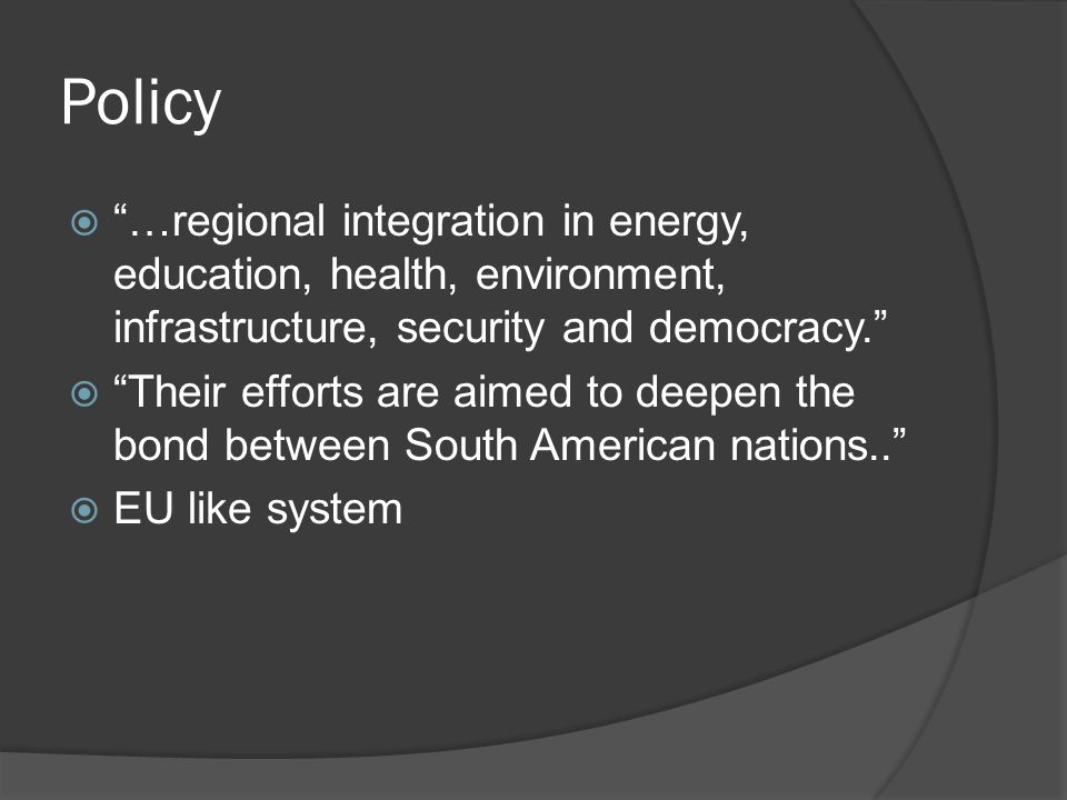Policy  …regional integration in energy, education, health, environment, infrastructure, security and democracy.  Their efforts are aimed to deepen the bond between South American nations..  EU like system