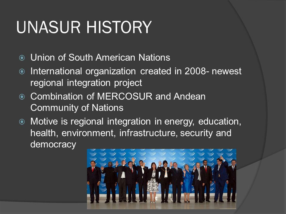 UNASUR HISTORY  Union of South American Nations  International organization created in 2008- newest regional integration project  Combination of MERCOSUR and Andean Community of Nations  Motive is regional integration in energy, education, health, environment, infrastructure, security and democracy
