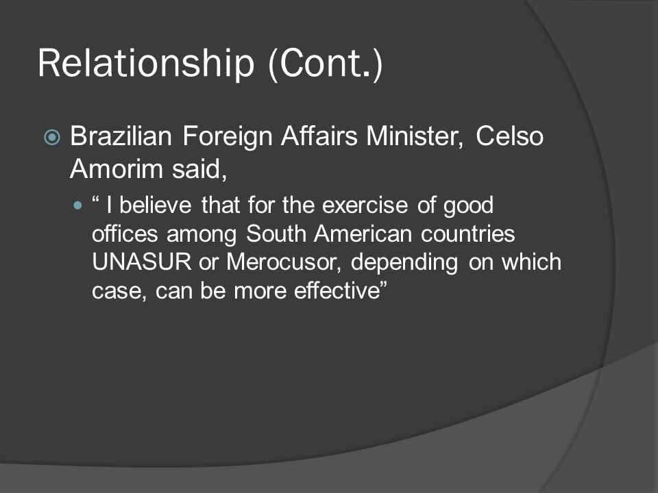 Relationship (Cont.)  Brazilian Foreign Affairs Minister, Celso Amorim said, I believe that for the exercise of good offices among South American countries UNASUR or Merocusor, depending on which case, can be more effective