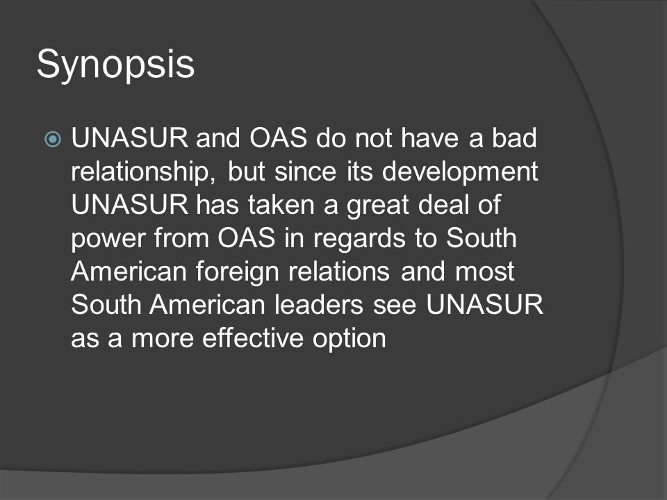 Synopsis  UNASUR and OAS do not have a bad relationship, but since its development UNASUR has taken a great deal of power from OAS in regards to South American foreign relations and most South American leaders see UNASUR as a more effective option