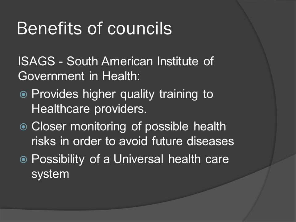 Benefits of councils ISAGS - South American Institute of Government in Health:  Provides higher quality training to Healthcare providers.