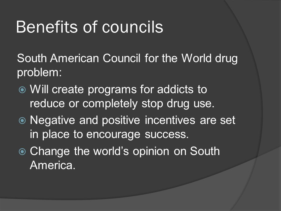 Benefits of councils South American Council for the World drug problem:  Will create programs for addicts to reduce or completely stop drug use.