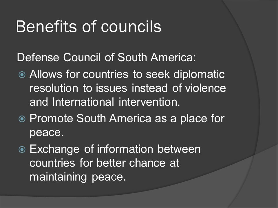 Benefits of councils Defense Council of South America:  Allows for countries to seek diplomatic resolution to issues instead of violence and International intervention.