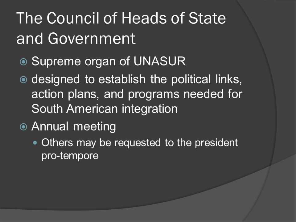 The Council of Heads of State and Government  Supreme organ of UNASUR  designed to establish the political links, action plans, and programs needed for South American integration  Annual meeting Others may be requested to the president pro-tempore