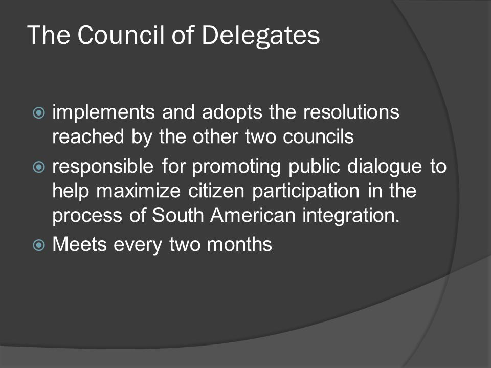 The Council of Delegates  implements and adopts the resolutions reached by the other two councils  responsible for promoting public dialogue to help maximize citizen participation in the process of South American integration.
