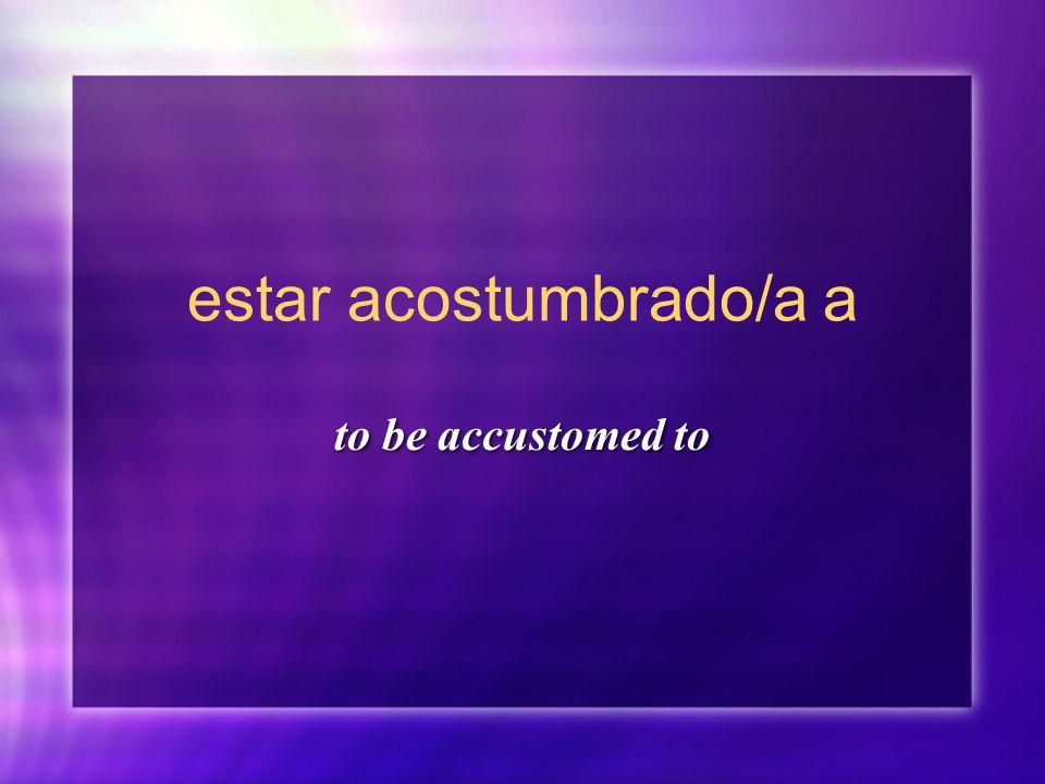 estar acostumbrado/a a to be accustomed to