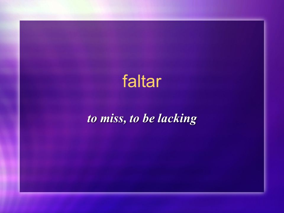 faltar to miss, to be lacking