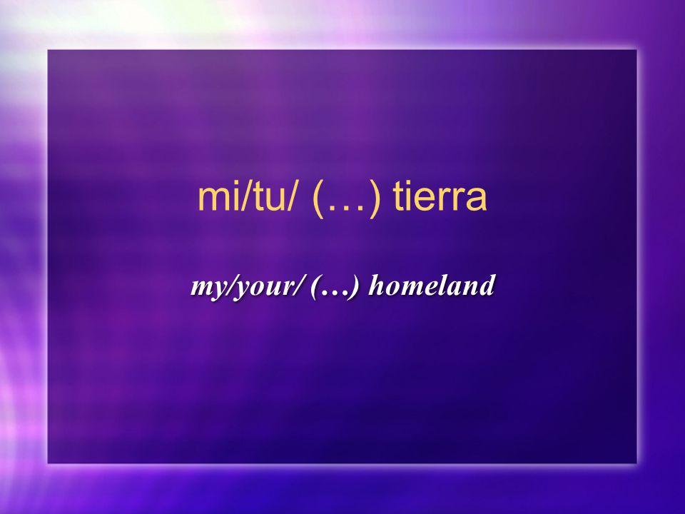 mi/tu/ (…) tierra my/your/ (…) homeland