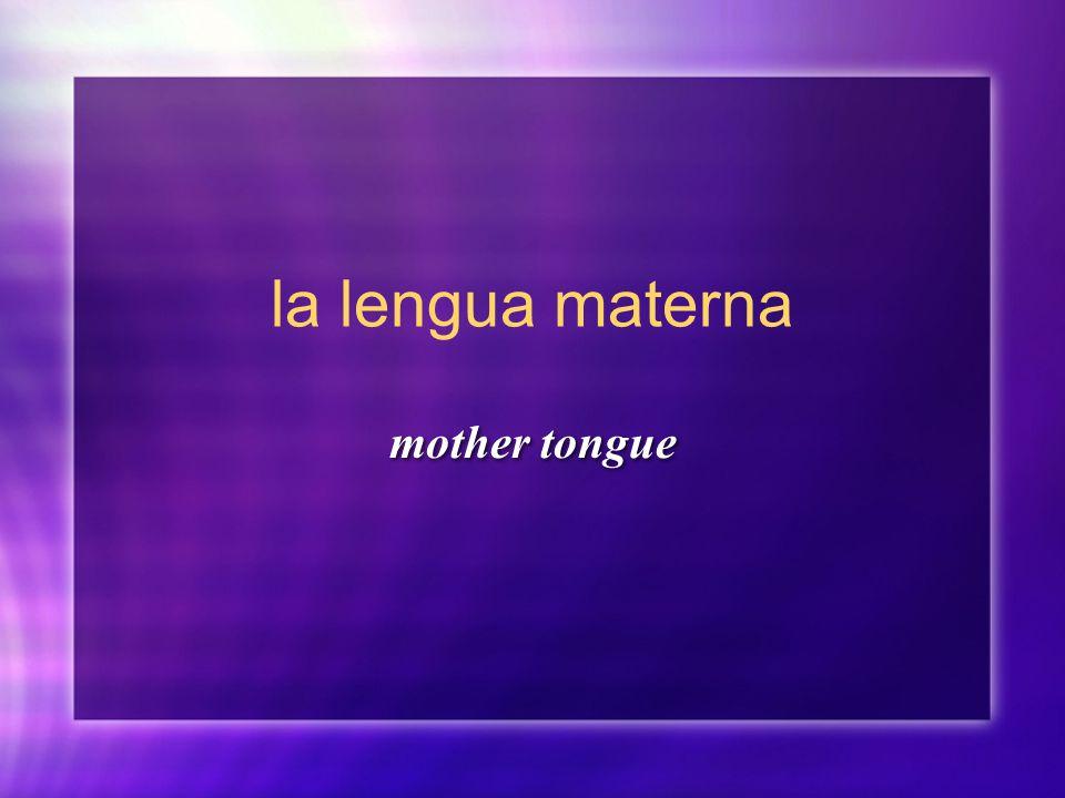 la lengua materna mother tongue