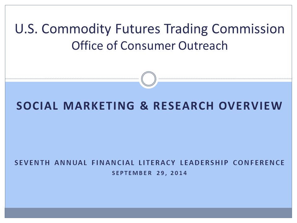 SOCIAL MARKETING & RESEARCH OVERVIEW SEVENTH ANNUAL FINANCIAL LITERACY LEADERSHIP CONFERENCE SEPTEMBER 29, 2014 U.S.