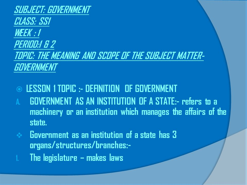 SUBJECT: GOVERNMENT CLASS: SS1 WEEK : 1 PERIOD:1 & 2 TOPIC: THE MEANING AND SCOPE OF THE SUBJECT MATTER- GOVERNMENT  LESSON 1 TOPIC :- DEFINITION OF