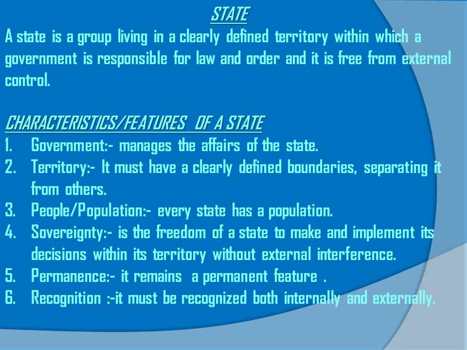 STATE A state is a group living in a clearly defined territory within which a government is responsible for law and order and it is free from external