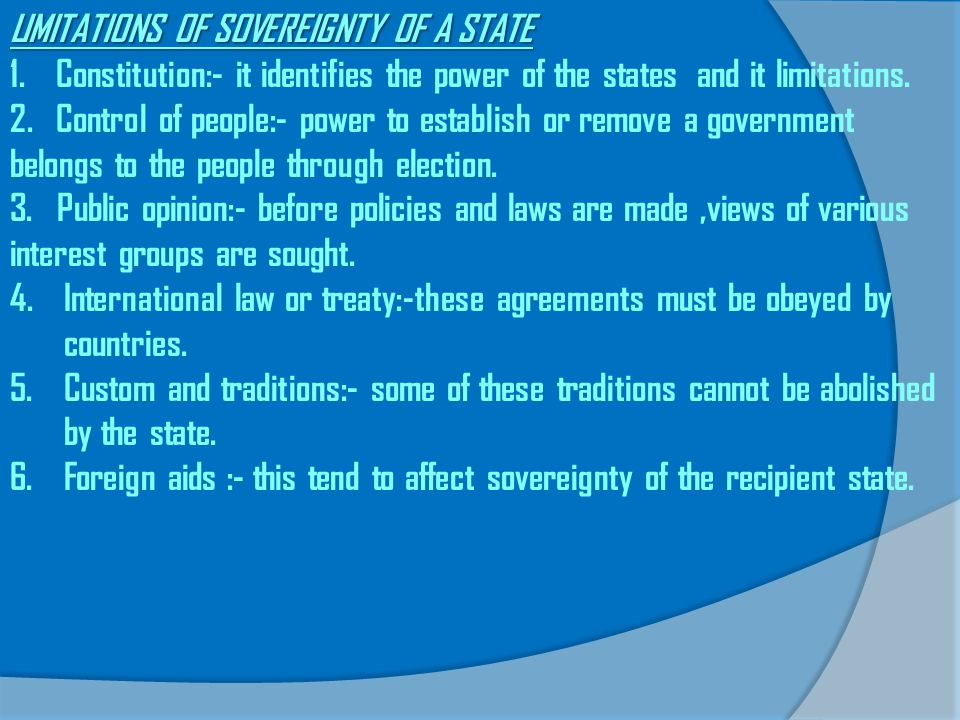 LIMITATIONS OF SOVEREIGNTY OF A STATE 1. Constitution:- it identifies the power of the states and it limitations. 2. Control of people:- power to esta