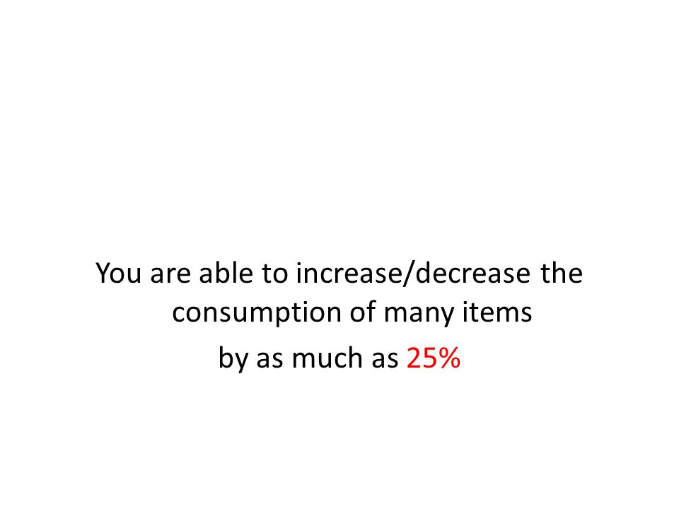 You are able to increase/decrease the consumption of many items by as much as 25%