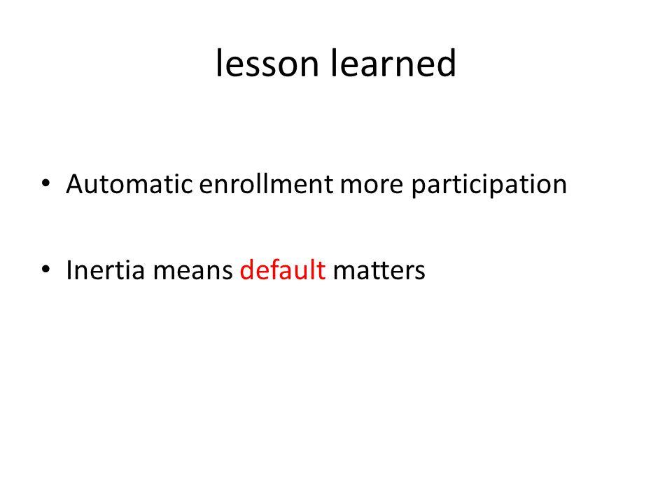 lesson learned Automatic enrollment more participation Inertia means default matters