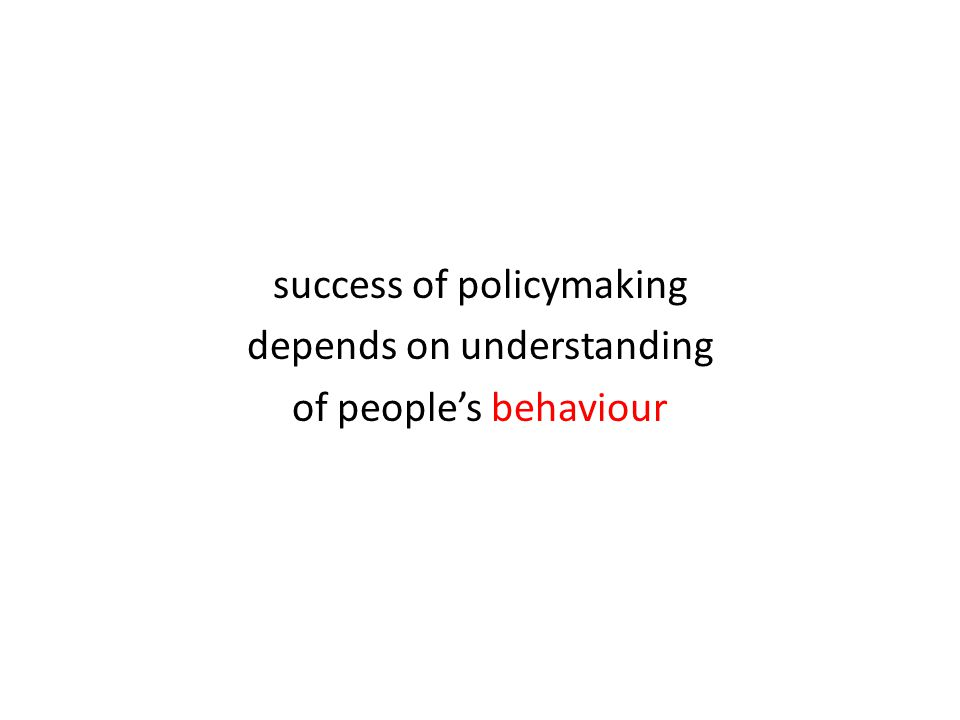 success of policymaking depends on understanding of people's behaviour