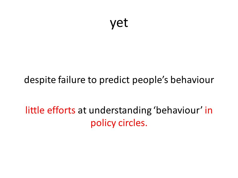 yet despite failure to predict people's behaviour little efforts at understanding 'behaviour' in policy circles.