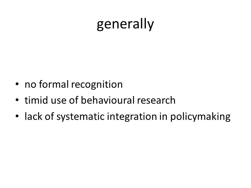 generally no formal recognition timid use of behavioural research lack of systematic integration in policymaking