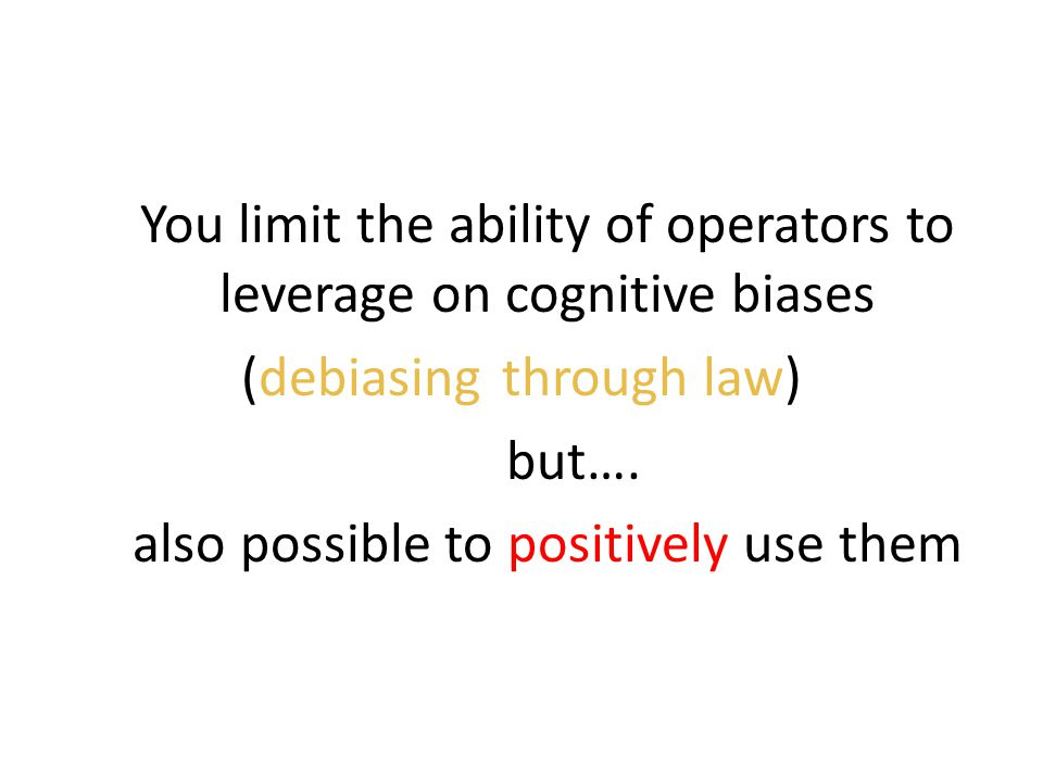 You limit the ability of operators to leverage on cognitive biases (debiasing through law) but….