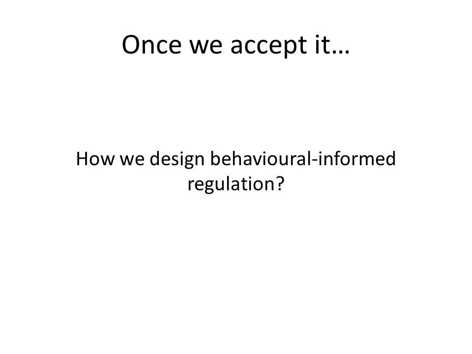 Once we accept it… How we design behavioural-informed regulation
