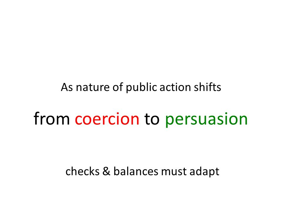 As nature of public action shifts from coercion to persuasion checks & balances must adapt