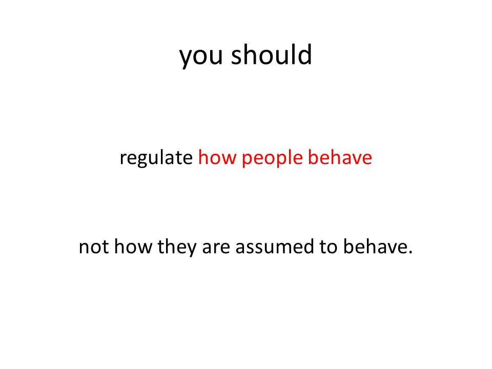 you should regulate how people behave not how they are assumed to behave.