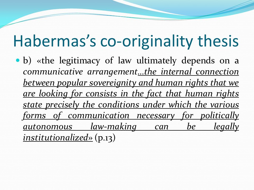 Habermas's co-originality thesis b) «the legitimacy of law ultimately depends on a communicative arrangement…the internal connection between popular sovereignity and human rights that we are looking for consists in the fact that human rights state precisely the conditions under which the various forms of communication necessary for politically autonomous law-making can be legally institutionalized» (p.13)