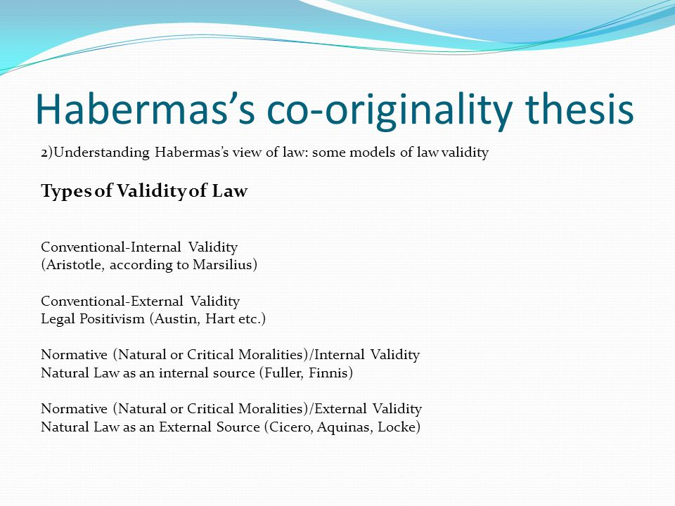 Habermas's co-originality thesis 2)Understanding Habermas's view of law: some models of law validity Types of Validity of Law Conventional-Internal Validity (Aristotle, according to Marsilius) Conventional-External Validity Legal Positivism (Austin, Hart etc.) Normative (Natural or Critical Moralities)/Internal Validity Natural Law as an internal source (Fuller, Finnis) Normative (Natural or Critical Moralities)/External Validity Natural Law as an External Source (Cicero, Aquinas, Locke)