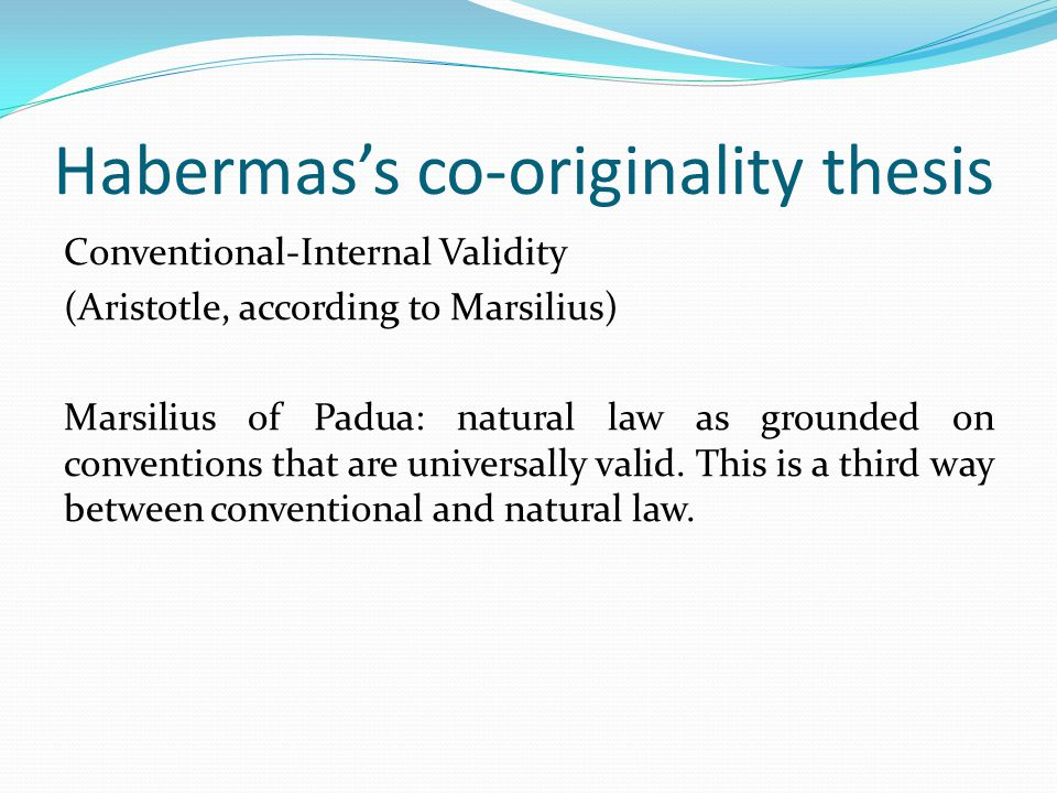 Habermas's co-originality thesis Conventional-Internal Validity (Aristotle, according to Marsilius) Marsilius of Padua: natural law as grounded on conventions that are universally valid.