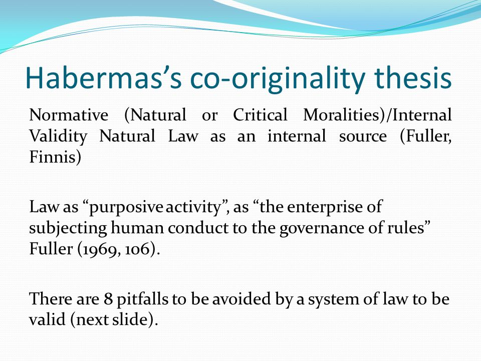 Habermas's co-originality thesis Normative (Natural or Critical Moralities)/Internal Validity Natural Law as an internal source (Fuller, Finnis) Law as purposive activity , as the enterprise of subjecting human conduct to the governance of rules Fuller (1969, 106).