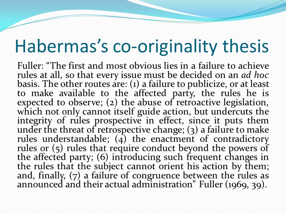 Habermas's co-originality thesis Fuller: The first and most obvious lies in a failure to achieve rules at all, so that every issue must be decided on an ad hoc basis.