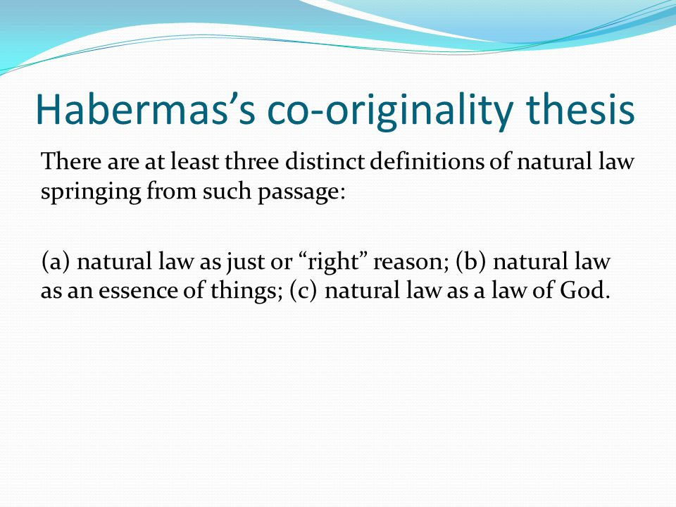 Habermas's co-originality thesis There are at least three distinct definitions of natural law springing from such passage: (a) natural law as just or right reason; (b) natural law as an essence of things; (c) natural law as a law of God.