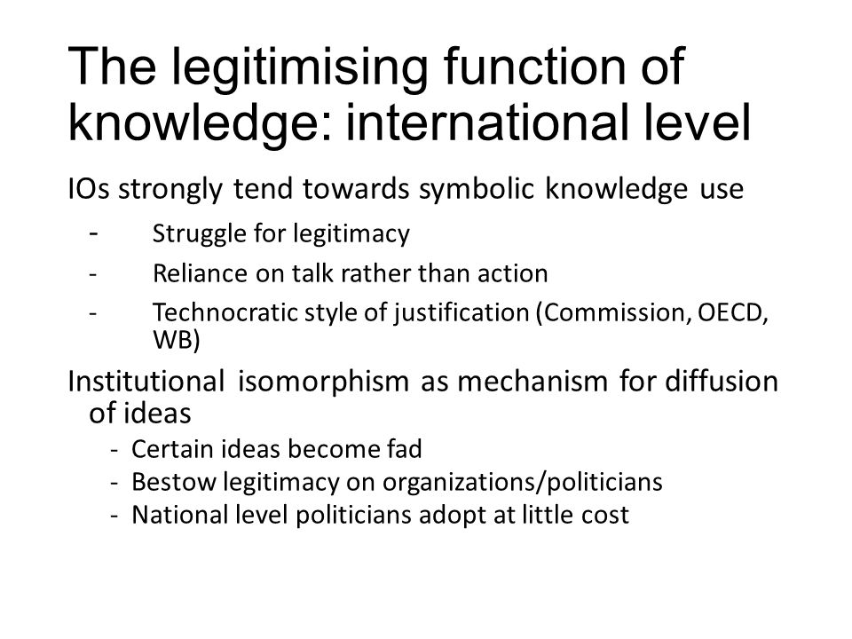 The legitimising function of knowledge: international level IOs strongly tend towards symbolic knowledge use - Struggle for legitimacy -Reliance on talk rather than action -Technocratic style of justification (Commission, OECD, WB) Institutional isomorphism as mechanism for diffusion of ideas -Certain ideas become fad -Bestow legitimacy on organizations/politicians -National level politicians adopt at little cost